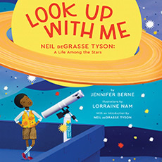 LOOK UP WITH ME: Neil deGrasse Tyson: A Life Among the Stars, by Jennifer Berne